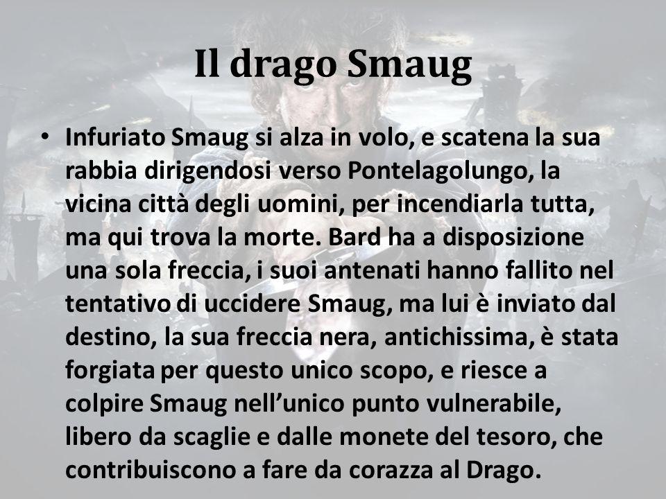 Il drago Smaug Infuriato Smaug si alza in volo, e scatena la sua rabbia dirigendosi verso Pontelagolungo, la vicina città degli uomini, per incendiarla tutta, ma qui trova la morte.