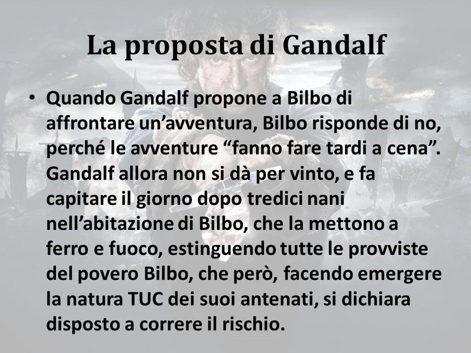 La proposta di Gandalf Quando Gandalf propone a Bilbo di affrontare un'avventura, Bilbo risponde di no, perché le avventure fanno fare tardi a cena .