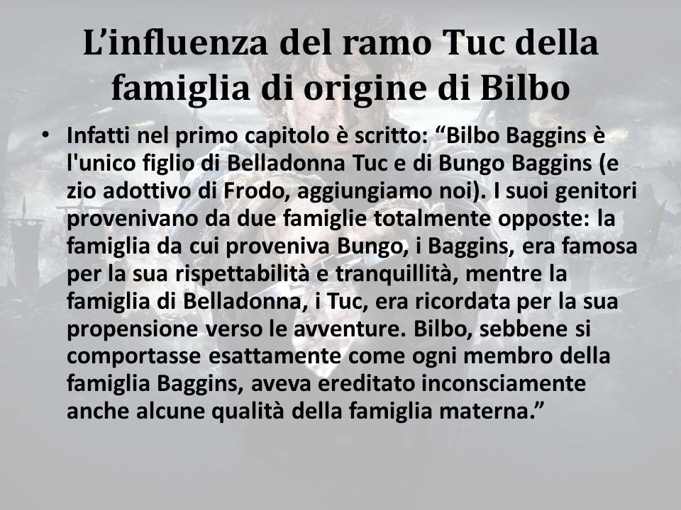 L'influenza del ramo Tuc della famiglia di origine di Bilbo Infatti nel primo capitolo è scritto: Bilbo Baggins è l unico figlio di Belladonna Tuc e di Bungo Baggins (e zio adottivo di Frodo, aggiungiamo noi).