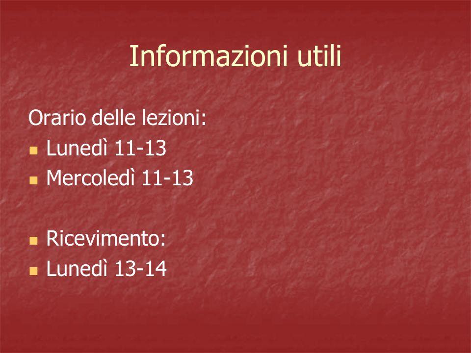 Informazioni utili Orario delle lezioni: Lunedì 11-13 Mercoledì 11-13 Ricevimento: Lunedì 13-14