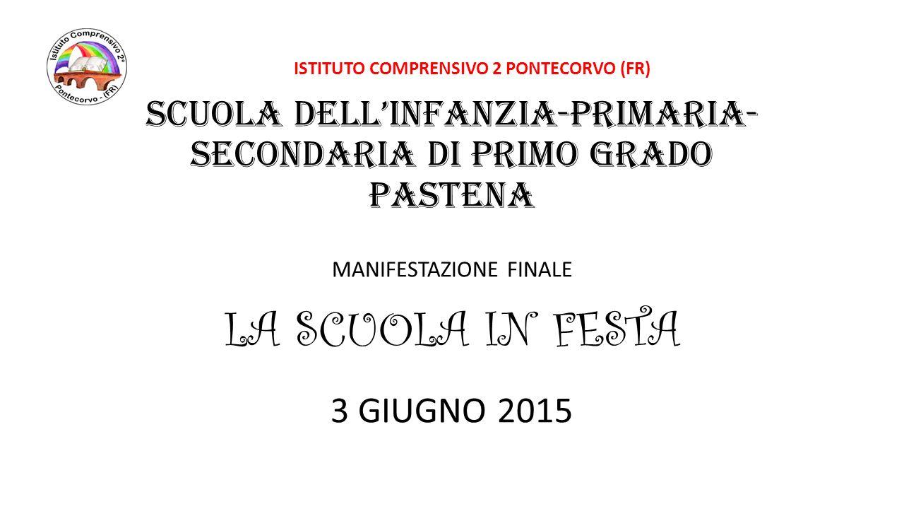 SCUOLA DELL'INFANZIA-PRIMARIA- SECONDARIA DI PRIMO GRADO PASTENA MANIFESTAZIONE FINALE LA SCUOLA IN FESTA 3 GIUGNO 2015 ISTITUTO COMPRENSIVO 2 PONTECO