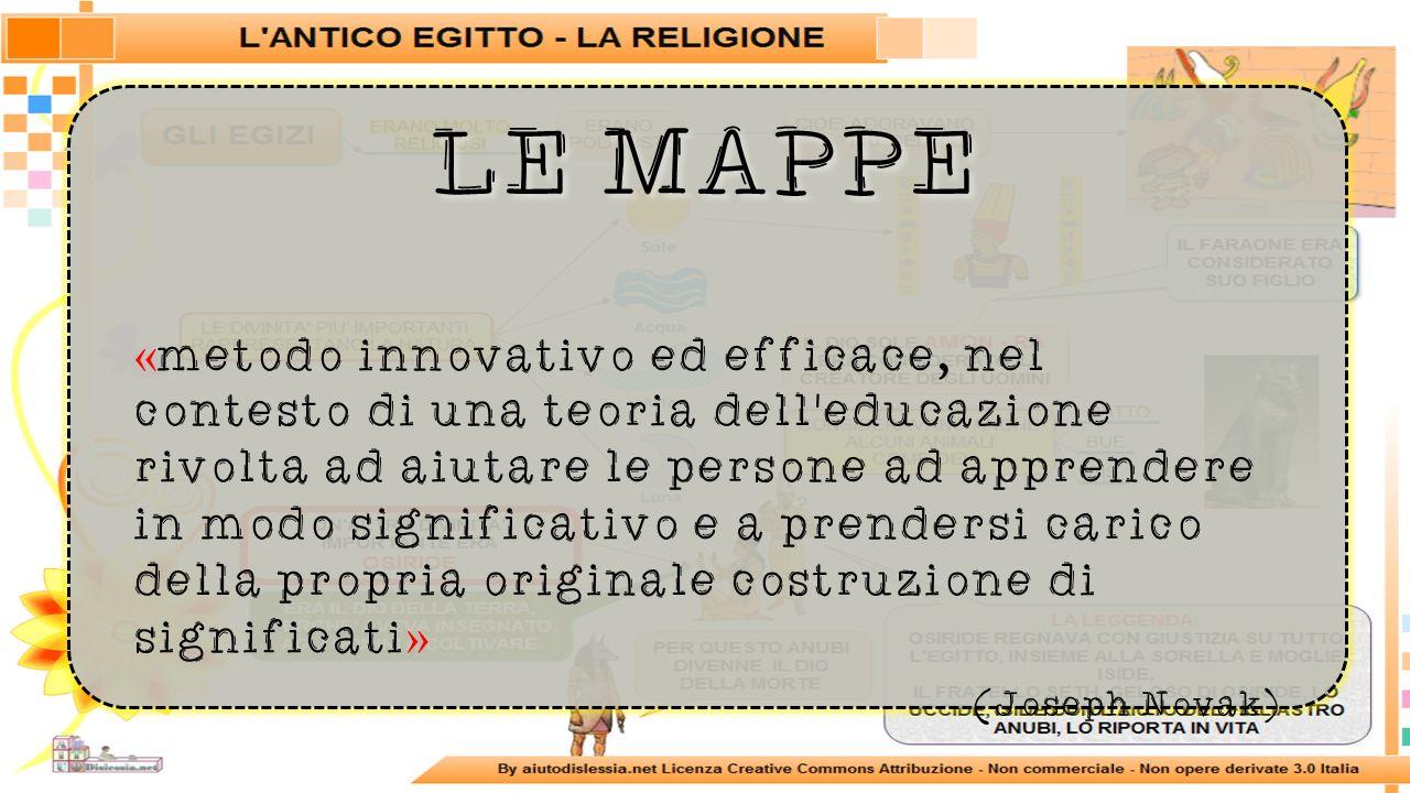 LE MAPPE « metodo innovativo ed efficace, nel contesto di una teoria dell educazione rivolta ad aiutare le persone ad apprendere in modo significativo e a prendersi carico della propria originale costruzione di significati » (Joseph Novak)