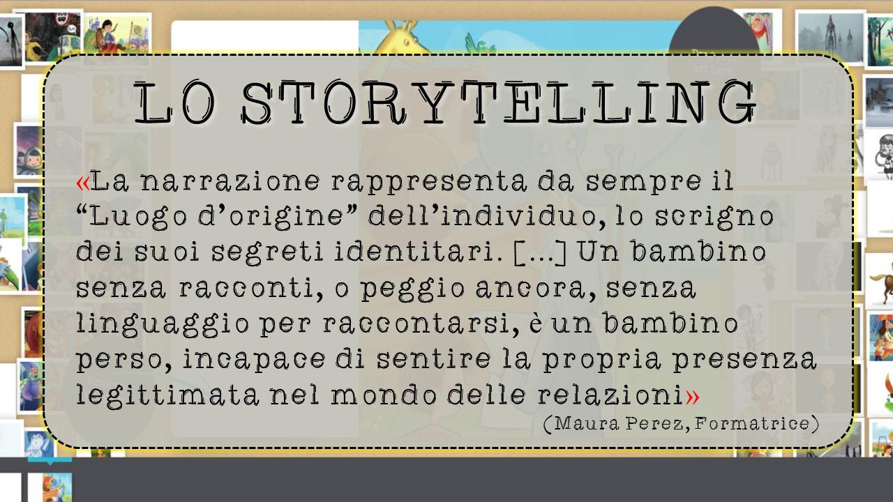 LO STORYTELLING « La narrazione rappresenta da sempre il Luogo d'origine dell'individuo, lo scrigno dei suoi segreti identitari.