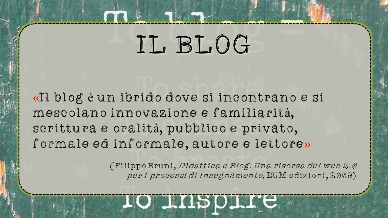 IL BLOG « Il blog è un ibrido dove si incontrano e si mescolano innovazione e familiarit à, scrittura e oralit à, pubblico e privato, formale ed informale, autore e lettore » (Filippo Bruni, Didattica e Blog.