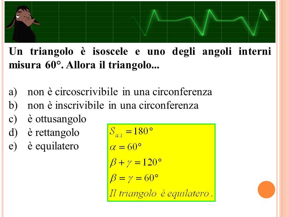 Un triangolo è isoscele e uno degli angoli interni misura 60°. Allora il triangolo... a) non è circoscrivibile in una circonferenza b) non è inscrivib