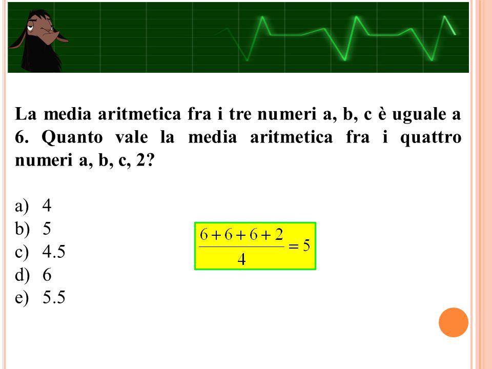 La media aritmetica fra i tre numeri a, b, c è uguale a 6. Quanto vale la media aritmetica fra i quattro numeri a, b, c, 2? a)4 b)5 c)4.5 d)6 e)5.5
