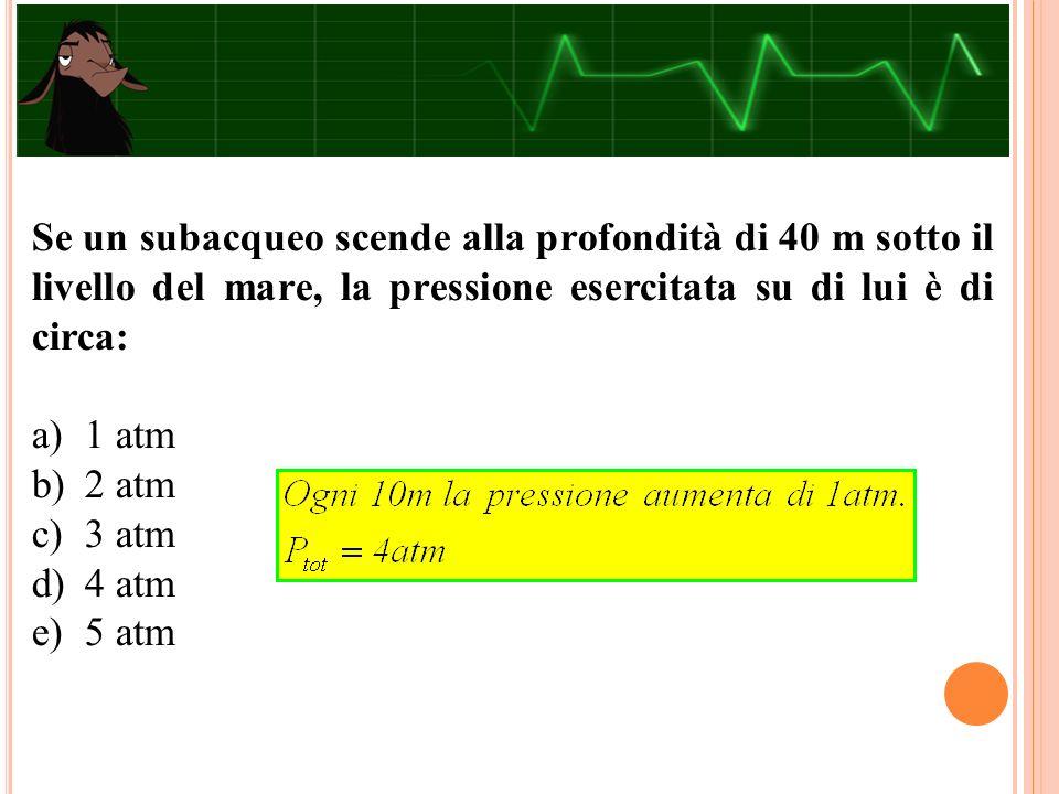 Se un subacqueo scende alla profondità di 40 m sotto il livello del mare, la pressione esercitata su di lui è di circa: a)1 atm b)2 atm c)3 atm d)4 atm e)5 atm