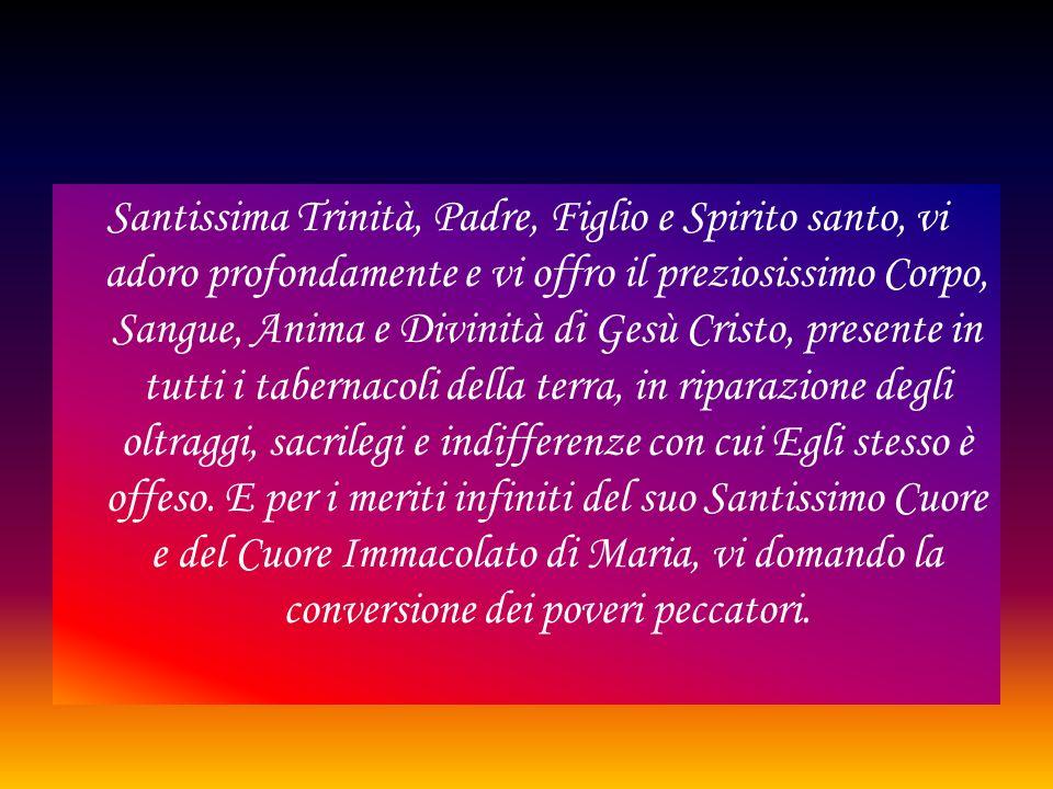 Santissima Trinità, Padre, Figlio e Spirito santo, vi adoro profondamente e vi offro il preziosissimo Corpo, Sangue, Anima e Divinità di Gesù Cristo,