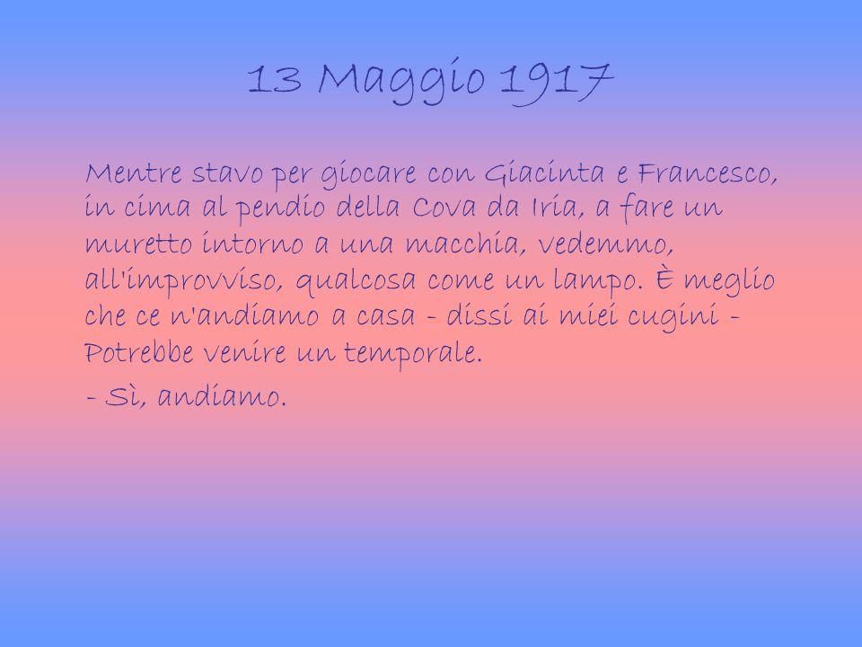 13 Maggio 1917 Mentre stavo per giocare con Giacinta e Francesco, in cima al pendio della Cova da Iria, a fare un muretto intorno a una macchia, vedem