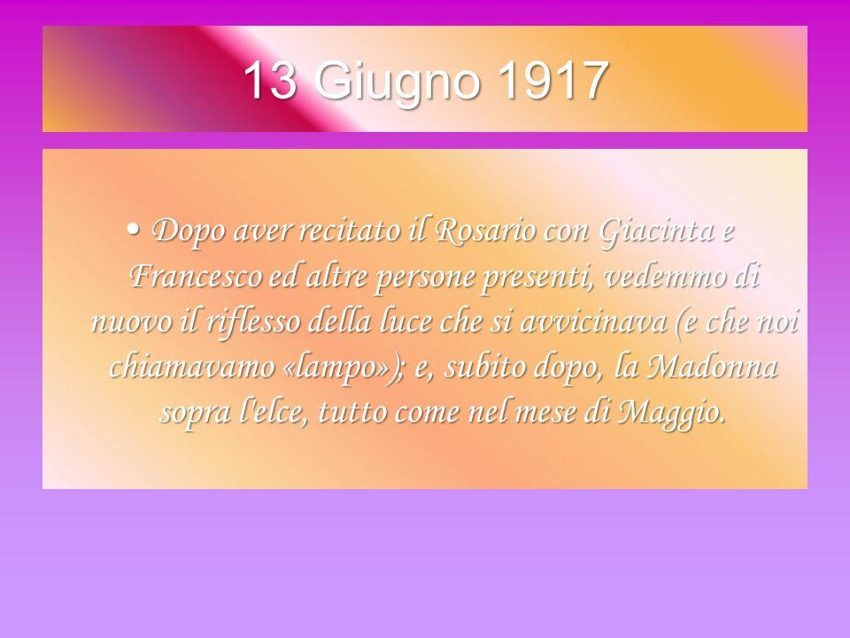 13 Giugno 1917 Dopo aver recitato il Rosario con Giacinta e Francesco ed altre persone presenti, vedemmo di nuovo il riflesso della luce che si avvici