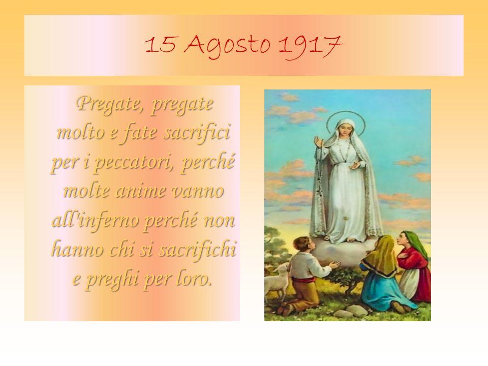 15 Agosto 1917 Pregate, pregate molto e fate sacrifici per i peccatori, perché molte anime vanno all'inferno perché non hanno chi si sacrifichi e preg