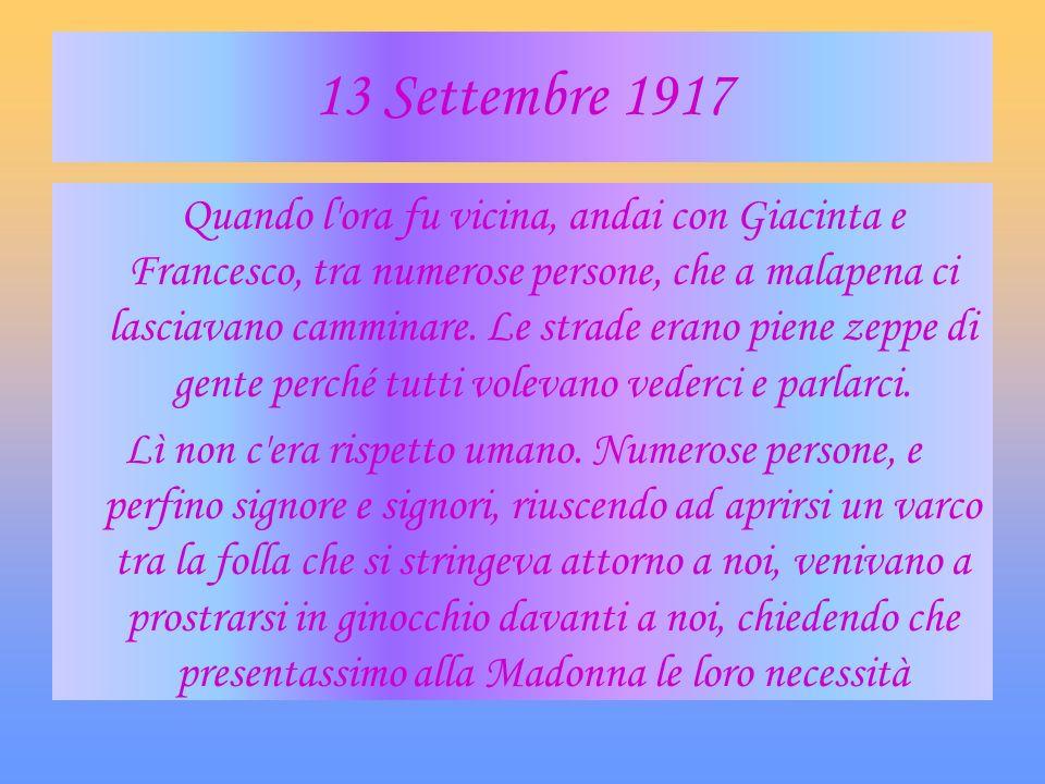 13 Settembre 1917 Quando l'ora fu vicina, andai con Giacinta e Francesco, tra numerose persone, che a malapena ci lasciavano camminare. Le strade eran