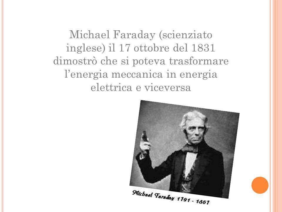 Michael Faraday (scienziato inglese) il 17 ottobre del 1831 dimostrò che si poteva trasformare l'energia meccanica in energia elettrica e viceversa