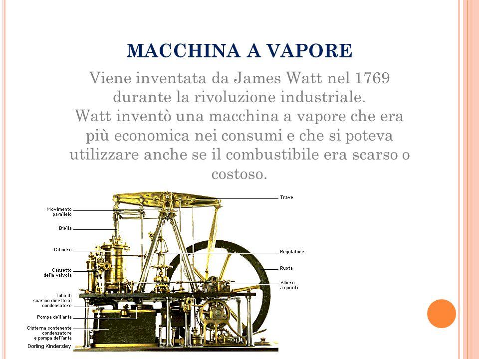 MACCHINA A VAPORE Viene inventata da James Watt nel 1769 durante la rivoluzione industriale.