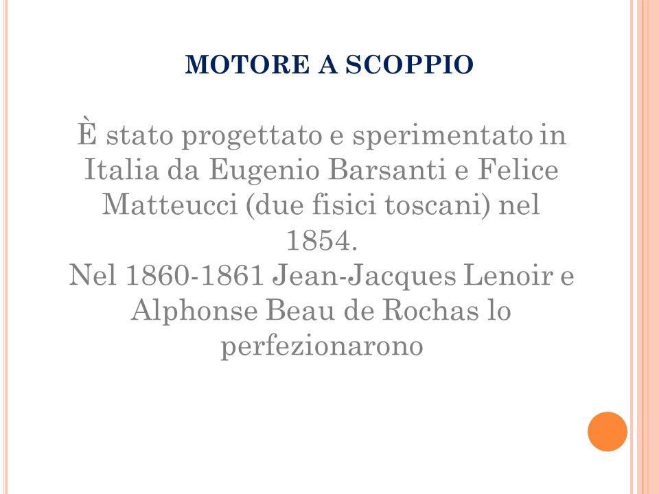 MOTORE A SCOPPIO È stato progettato e sperimentato in Italia da Eugenio Barsanti e Felice Matteucci (due fisici toscani) nel 1854. Nel 1860-1861 Jean-