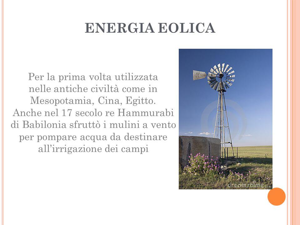 ENERGIA EOLICA Per la prima volta utilizzata nelle antiche civiltà come in Mesopotamia, Cina, Egitto. Anche nel 17 secolo re Hammurabi di Babilonia sf
