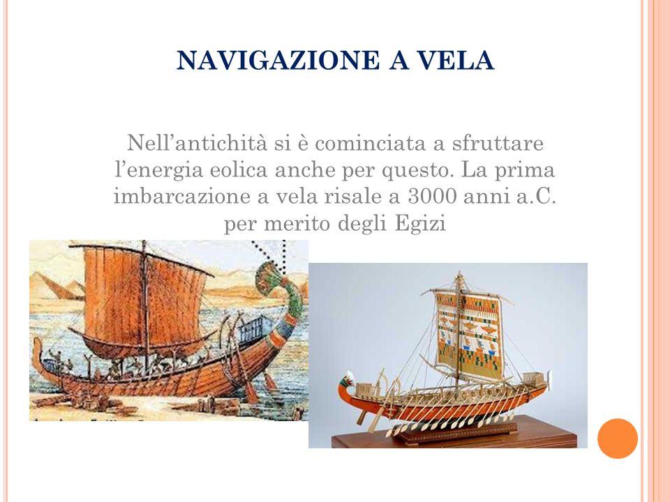 NAVIGAZIONE A VELA Nell'antichità si è cominciata a sfruttare l'energia eolica anche per questo. La prima imbarcazione a vela risale a 3000 anni a.C.