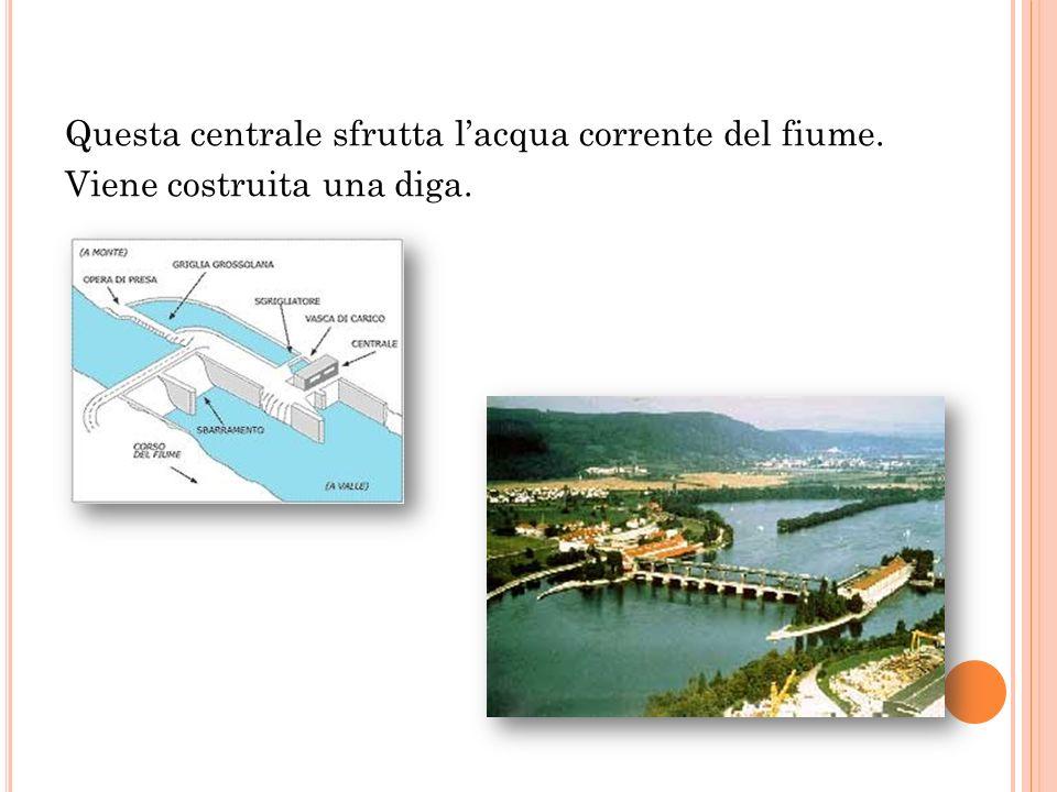 Questa centrale sfrutta l'acqua corrente del fiume. Viene costruita una diga.
