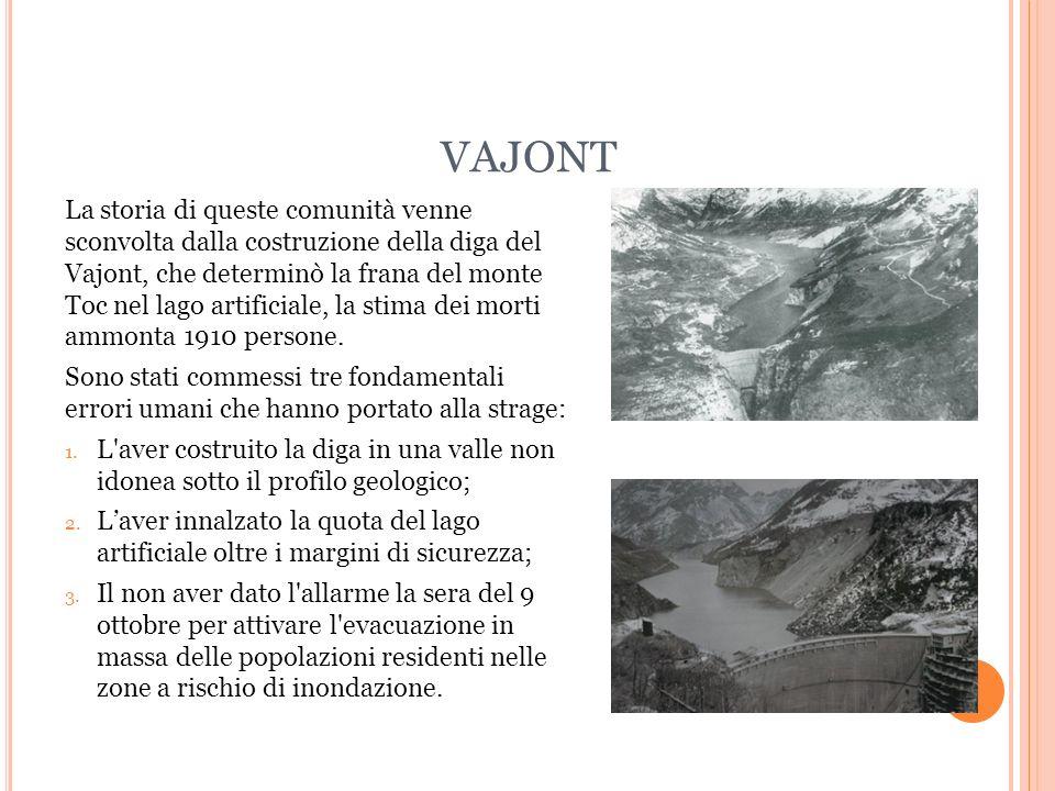VAJONT La storia di queste comunità venne sconvolta dalla costruzione della diga del Vajont, che determinò la frana del monte Toc nel lago artificiale, la stima dei morti ammonta 1910 persone.
