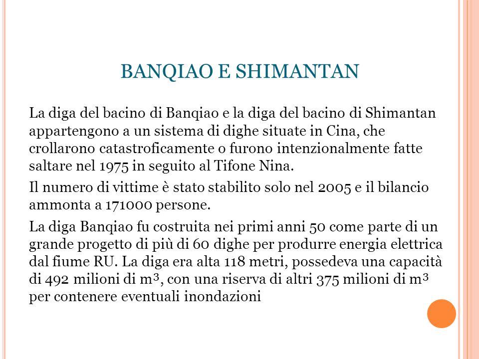 BANQIAO E SHIMANTAN La diga del bacino di Banqiao e la diga del bacino di Shimantan appartengono a un sistema di dighe situate in Cina, che crollarono catastroficamente o furono intenzionalmente fatte saltare nel 1975 in seguito al Tifone Nina.