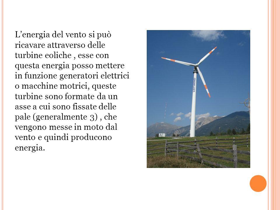 L'energia del vento si può ricavare attraverso delle turbine eoliche, esse con questa energia posso mettere in funzione generatori elettrici o macchine motrici, queste turbine sono formate da un asse a cui sono fissate delle pale (generalmente 3), che vengono messe in moto dal vento e quindi producono energia.