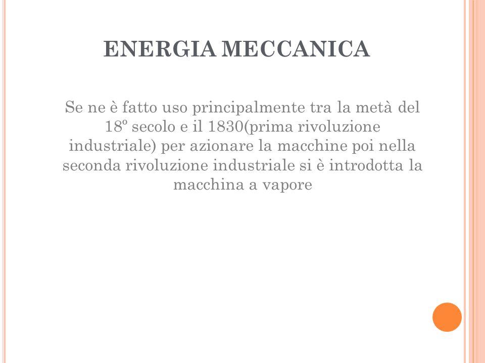 ENERGIA MECCANICA Se ne è fatto uso principalmente tra la metà del 18º secolo e il 1830(prima rivoluzione industriale) per azionare la macchine poi nella seconda rivoluzione industriale si è introdotta la macchina a vapore