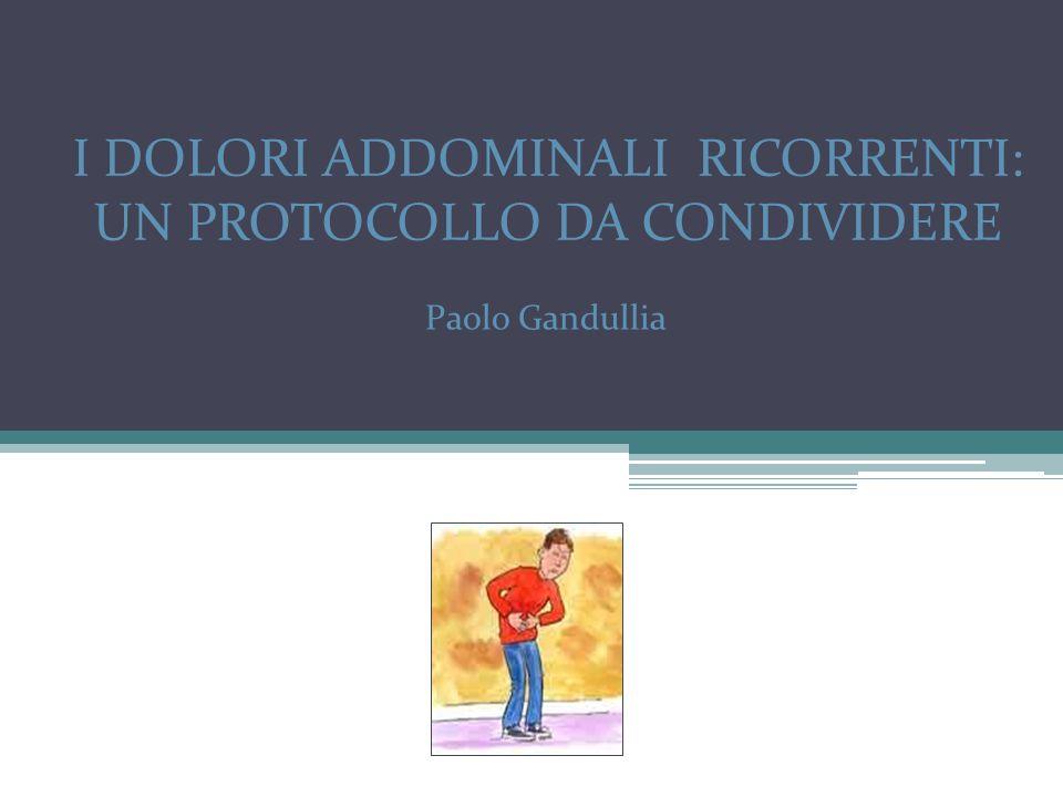 I DOLORI ADDOMINALI RICORRENTI: UN PROTOCOLLO DA CONDIVIDERE Paolo Gandullia