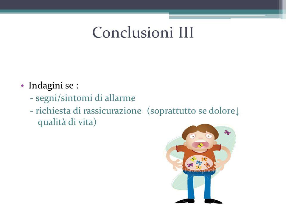 Conclusioni III Indagini se : - segni/sintomi di allarme - richiesta di rassicurazione (soprattutto se dolore ↓ qualità di vita)