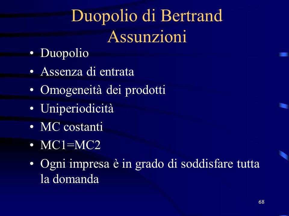 68 Duopolio di Bertrand Assunzioni Duopolio Assenza di entrata Omogeneità dei prodotti Uniperiodicità MC costanti MC1=MC2 Ogni impresa è in grado di soddisfare tutta la domanda