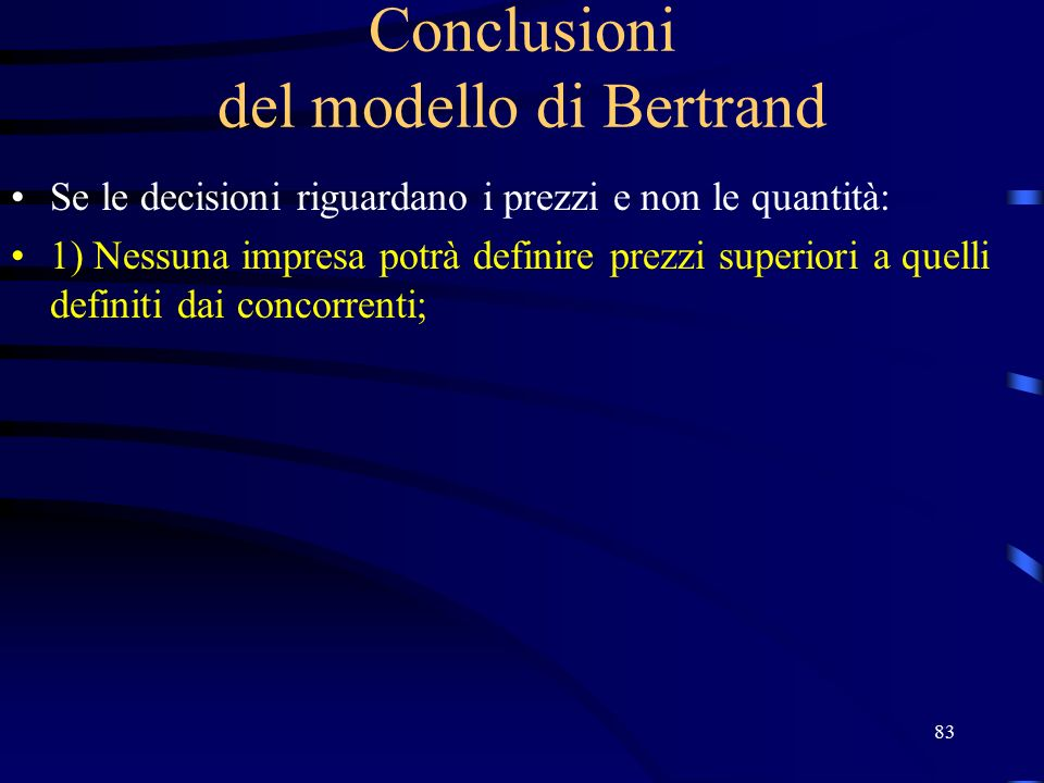 83 Conclusioni del modello di Bertrand Se le decisioni riguardano i prezzi e non le quantità: 1) Nessuna impresa potrà definire prezzi superiori a quelli definiti dai concorrenti;