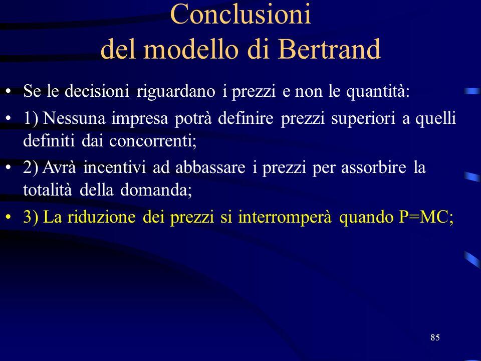 85 Conclusioni del modello di Bertrand Se le decisioni riguardano i prezzi e non le quantità: 1) Nessuna impresa potrà definire prezzi superiori a quelli definiti dai concorrenti; 2) Avrà incentivi ad abbassare i prezzi per assorbire la totalità della domanda; 3) La riduzione dei prezzi si interromperà quando P=MC;
