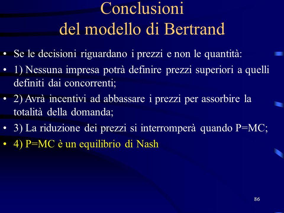 86 Conclusioni del modello di Bertrand Se le decisioni riguardano i prezzi e non le quantità: 1) Nessuna impresa potrà definire prezzi superiori a quelli definiti dai concorrenti; 2) Avrà incentivi ad abbassare i prezzi per assorbire la totalità della domanda; 3) La riduzione dei prezzi si interromperà quando P=MC; 4) P=MC è un equilibrio di Nash