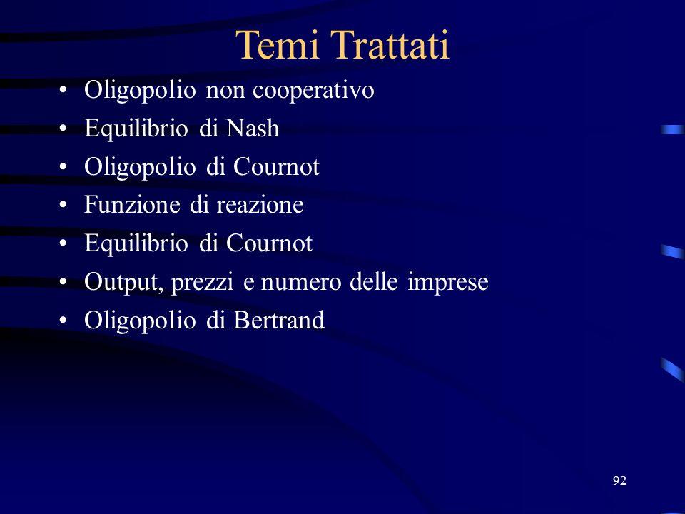 92 Temi Trattati Oligopolio non cooperativo Equilibrio di Nash Oligopolio di Cournot Funzione di reazione Equilibrio di Cournot Output, prezzi e numero delle imprese Oligopolio di Bertrand