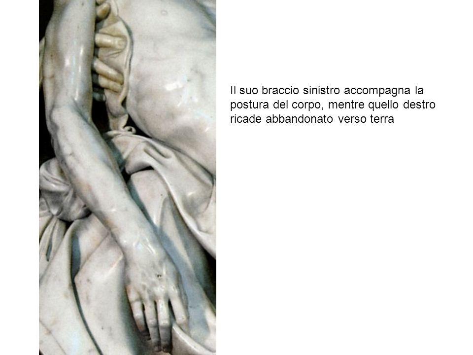 Il suo braccio sinistro accompagna la postura del corpo, mentre quello destro ricade abbandonato verso terra