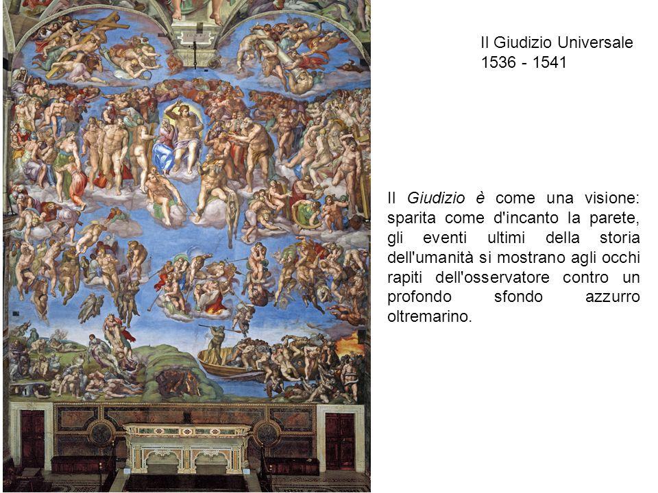 Il Giudizio Universale 1536 - 1541 Il Giudizio è come una visione: sparita come d'incanto la parete, gli eventi ultimi della storia dell'umanità si mo