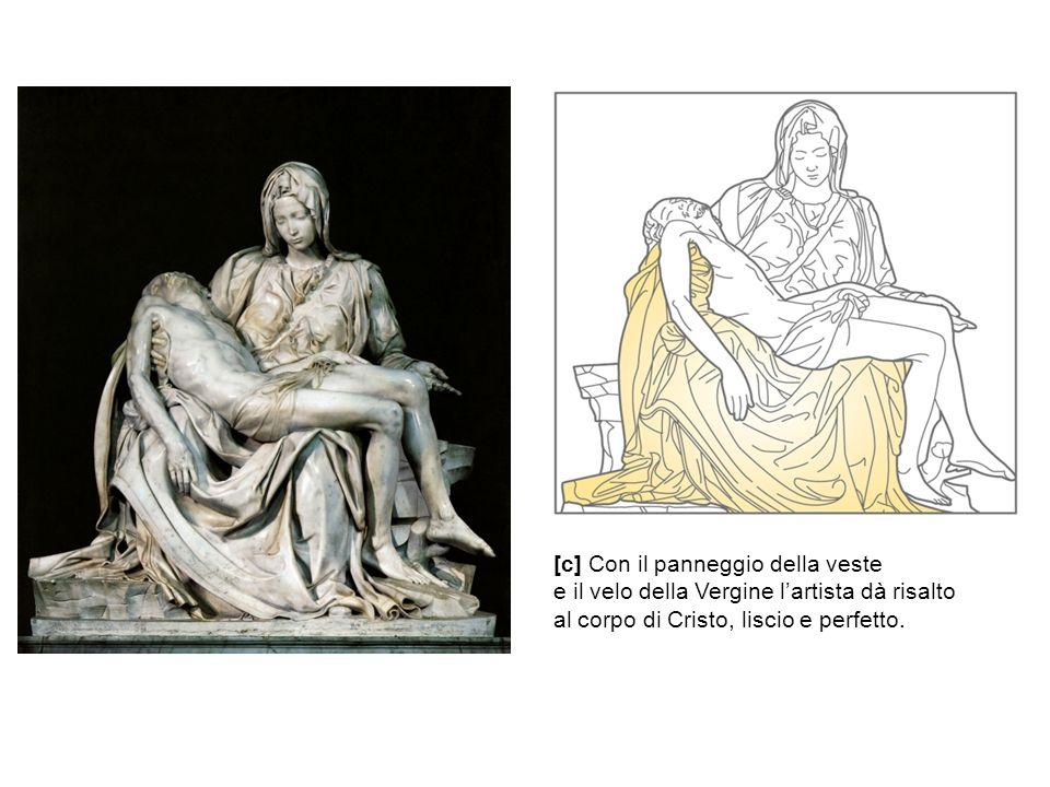 [c] Con il panneggio della veste e il velo della Vergine l'artista dà risalto al corpo di Cristo, liscio e perfetto.