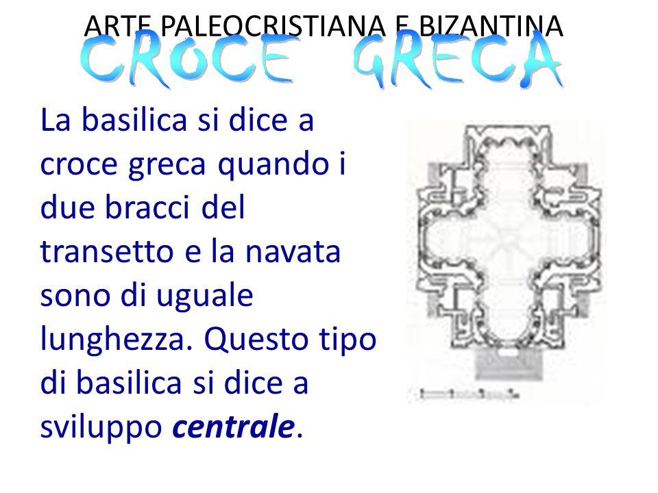 ARTE PALEOCRISTIANA E BIZANTINA La basilica si dice a croce latina se i due bracci del transetto sono più corti delle navate, e si divide in: Immissa, se il transetto è a circa 2/3 del corpo longitudinale Commissa, se il transetto precede direttamente l'abside.