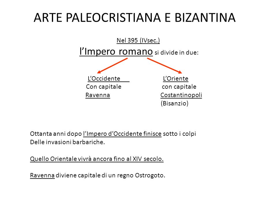 ARTE PALEOCRISTIANA E BIZANTINA Nel 395 (IVsec.) l'Impero romano si divide in due: L'Occidente L'Oriente Con capitale con capitale Ravenna Costantinopoli (Bisanzio) Ottanta anni dopo l'Impero d'Occidente finisce sotto i colpi Delle invasioni barbariche.