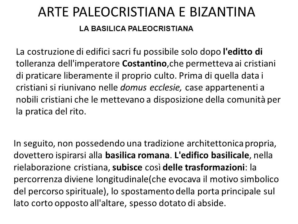 ARTE PALEOCRISTIANA E BIZANTINA La costruzione di edifici sacri fu possibile solo dopo l editto di tolleranza dell imperatore Costantino,che permetteva ai cristiani di praticare liberamente il proprio culto.