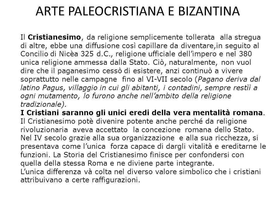 ARTE PALEOCRISTIANA E BIZANTINA Il Cristianesimo, da religione semplicemente tollerata alla stregua di altre, ebbe una diffusione così capillare da diventare,in seguito al Concilio di Nicèa 325 d.C., religione ufficiale dell'impero e nel 380 unica religione ammessa dalla Stato.