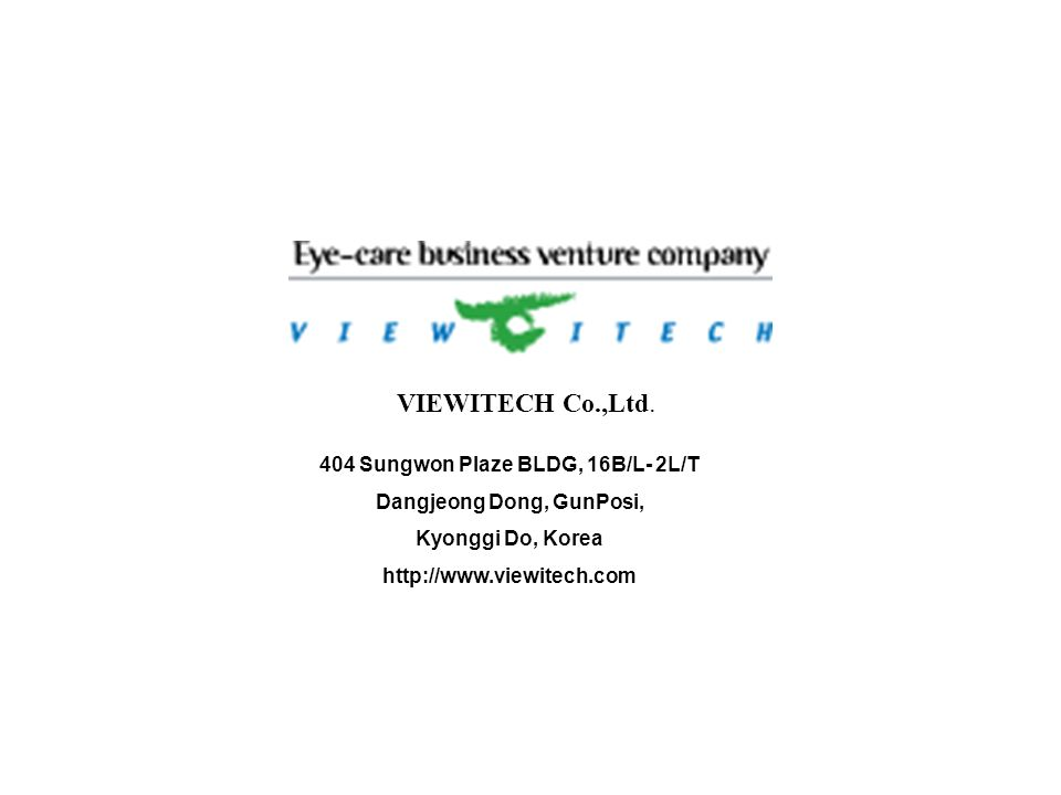 VIEWITECH Co.,Ltd. 404 Sungwon Plaze BLDG, 16B/L- 2L/T Dangjeong Dong, GunPosi, Kyonggi Do, Korea http://www.viewitech.com