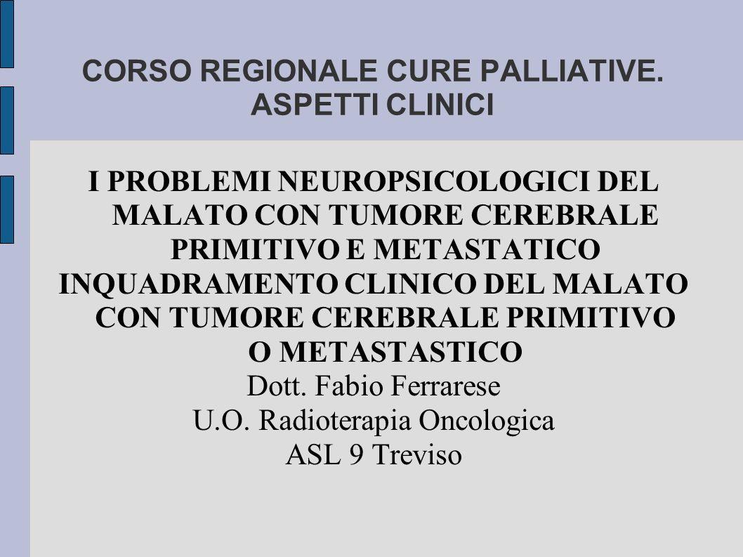 CORSO REGIONALE CURE PALLIATIVE. ASPETTI CLINICI I PROBLEMI NEUROPSICOLOGICI DEL MALATO CON TUMORE CEREBRALE PRIMITIVO E METASTATICO INQUADRAMENTO CLI