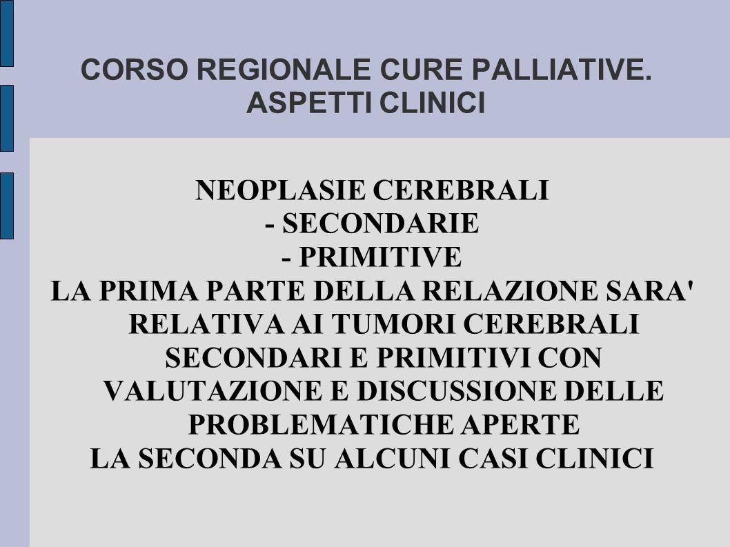 CORSO REGIONALE CURE PALLIATIVE. ASPETTI CLINICI NEOPLASIE CEREBRALI - SECONDARIE - PRIMITIVE LA PRIMA PARTE DELLA RELAZIONE SARA' RELATIVA AI TUMORI