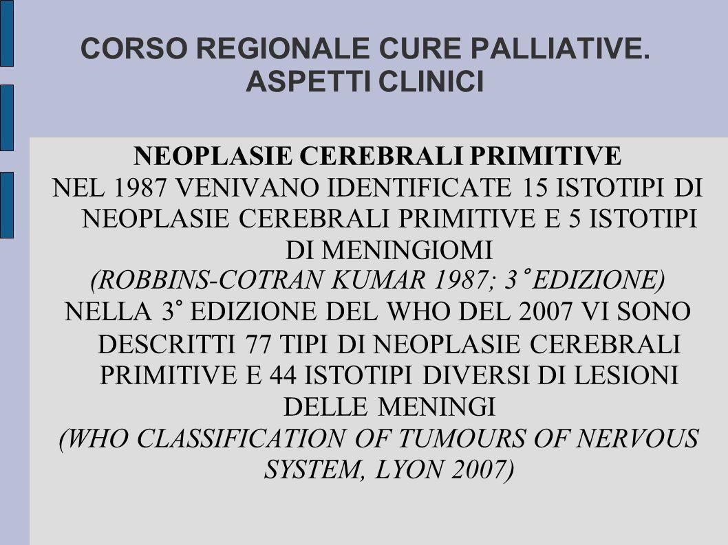 CORSO REGIONALE CURE PALLIATIVE. ASPETTI CLINICI NEOPLASIE CEREBRALI PRIMITIVE NEL 1987 VENIVANO IDENTIFICATE 15 ISTOTIPI DI NEOPLASIE CEREBRALI PRIMI