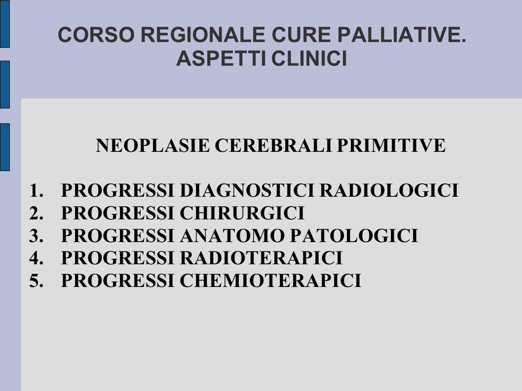 CORSO REGIONALE CURE PALLIATIVE. ASPETTI CLINICI NEOPLASIE CEREBRALI PRIMITIVE 1.PROGRESSI DIAGNOSTICI RADIOLOGICI 2.PROGRESSI CHIRURGICI 3.PROGRESSI