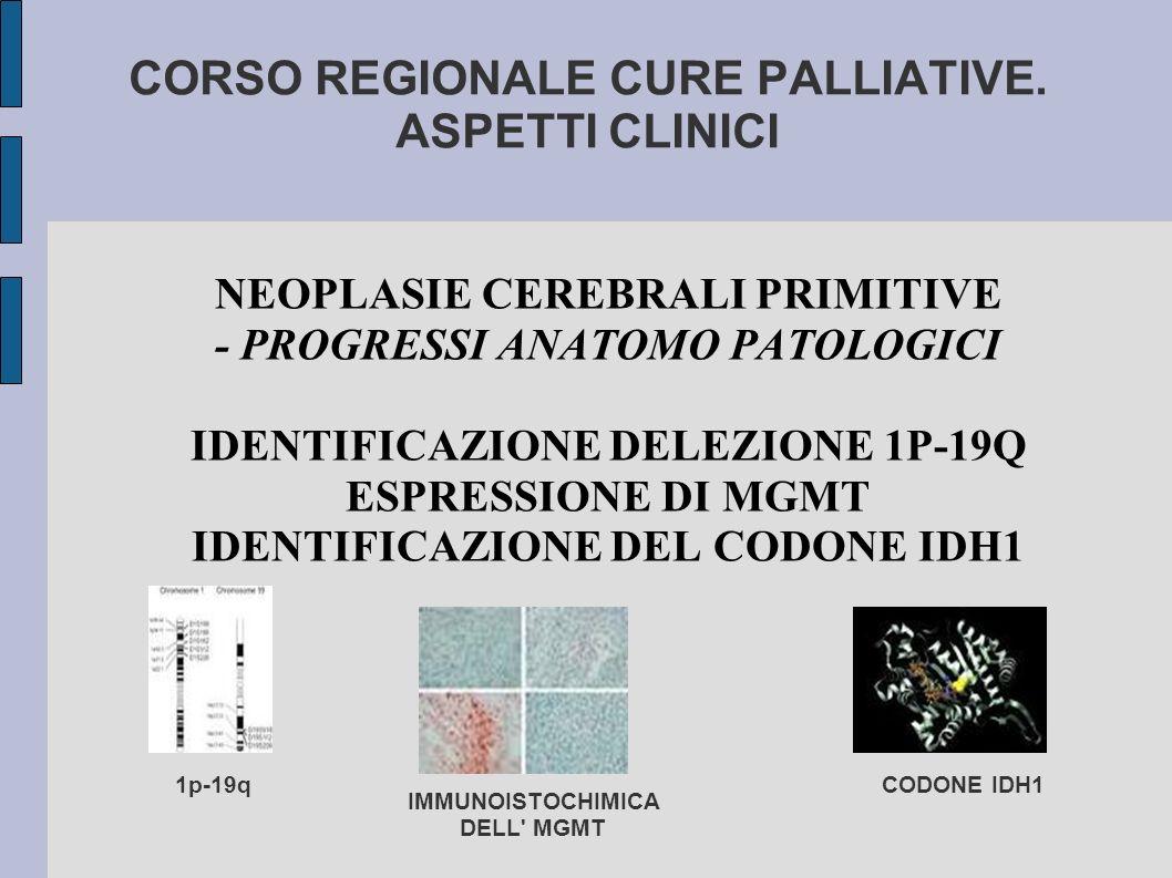 CORSO REGIONALE CURE PALLIATIVE. ASPETTI CLINICI NEOPLASIE CEREBRALI PRIMITIVE - PROGRESSI ANATOMO PATOLOGICI IDENTIFICAZIONE DELEZIONE 1P-19Q ESPRESS