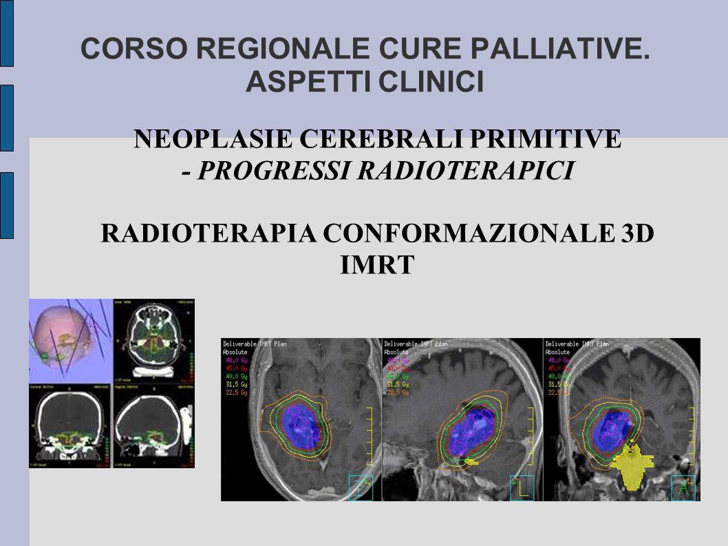 CORSO REGIONALE CURE PALLIATIVE. ASPETTI CLINICI NEOPLASIE CEREBRALI PRIMITIVE - PROGRESSI RADIOTERAPICI RADIOTERAPIA CONFORMAZIONALE 3D IMRT