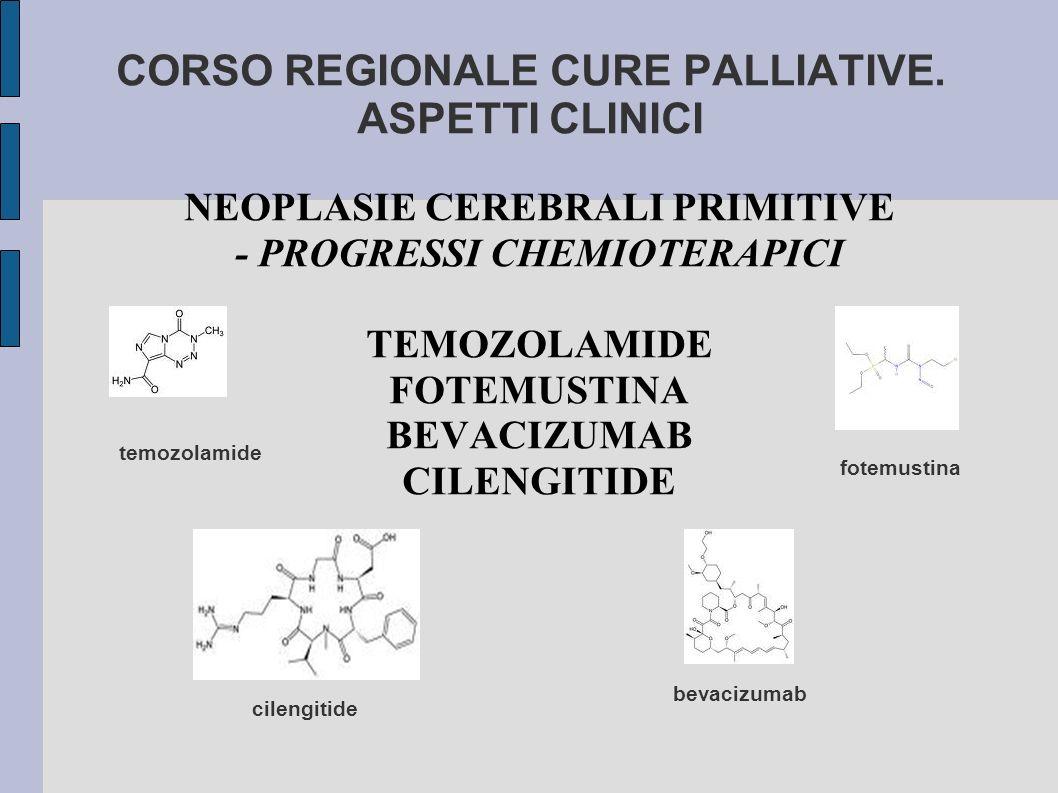 CORSO REGIONALE CURE PALLIATIVE. ASPETTI CLINICI NEOPLASIE CEREBRALI PRIMITIVE - PROGRESSI CHEMIOTERAPICI TEMOZOLAMIDE FOTEMUSTINA BEVACIZUMAB CILENGI