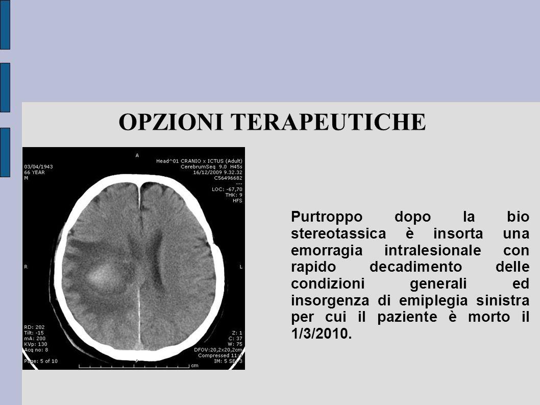 OPZIONI TERAPEUTICHE Purtroppo dopo la bio stereotassica è insorta una emorragia intralesionale con rapido decadimento delle condizioni generali ed in
