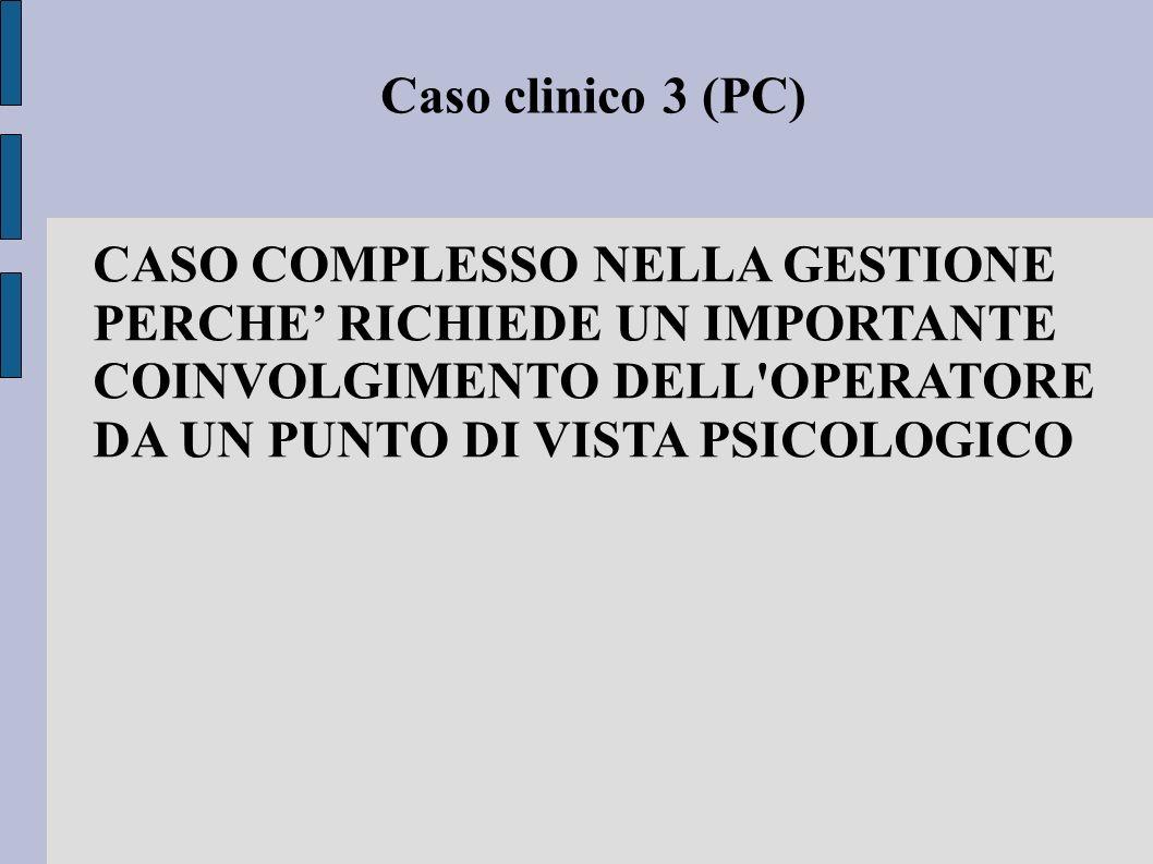 Caso clinico 3 (PC) CASO COMPLESSO NELLA GESTIONE PERCHE' RICHIEDE UN IMPORTANTE COINVOLGIMENTO DELL'OPERATORE DA UN PUNTO DI VISTA PSICOLOGICO